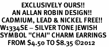 "<bR>              EXCLUSIVELY OURS!!<BR>        AN ALLAN ROBIN DESIGN!! <BR> CADMIUM, LEAD & NICKEL FREE!! <BR>W1334SE - SILVER TONE JEWISH <BR>SYMBOL ""CHAI"" CHARM EARRINGS <BR>     FROM $4.50 TO $8.35 �12"