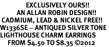 <bR>                 EXCLUSIVELY OURS!!<BR>           AN ALLAN ROBIN DESIGN!! <BR> CADMIUM, LEAD & NICKEL FREE!! <BR>W1336SE - ANTIQUED SILVER TONE <BR>LIGHTHOUSE CHARM EARRINGS <BR>     FROM $4.50 TO $8.35 �12