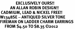 <bR>                 EXCLUSIVELY OURS!!<BR>           AN ALLAN ROBIN DESIGN!! <BR> CADMIUM, LEAD & NICKEL FREE!! <BR>W1348SE - ANTIQUED SILVER TONE <BR>FIREMAN ON LADDER CHARM EARRINGS <BR>     FROM $4.50 TO $8.35 �12