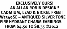 <bR>                 EXCLUSIVELY OURS!!<BR>           AN ALLAN ROBIN DESIGN!! <BR> CADMIUM, LEAD & NICKEL FREE!! <BR>W1349SE - ANTIQUED SILVER TONE <BR>FIRE HYDRANT CHARM EARRINGS <BR>     FROM $4.50 TO $8.35 �12