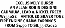 <bR>                 EXCLUSIVELY OURS!!<BR>           AN ALLAN ROBIN DESIGN!! <BR> CADMIUM, LEAD & NICKEL FREE!! <BR>W1350SE - ANTIQUED SILVER TONE <BR>FIRE ENGINE CHARM EARRINGS <BR>     FROM $4.50 TO $8.35 �12