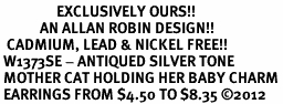 <bR>                 EXCLUSIVELY OURS!!<BR>            AN ALLAN ROBIN DESIGN!! <BR>  CADMIUM, LEAD & NICKEL FREE!! <BR> W1373SE - ANTIQUED SILVER TONE <BR> MOTHER CAT HOLDING HER BABY CHARM <BR> EARRINGS FROM $4.50 TO $8.35 �12