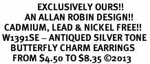 <bR>                  EXCLUSIVELY OURS!!<BR>            AN ALLAN ROBIN DESIGN!! <BR>  CADMIUM, LEAD & NICKEL FREE!! <BR> W1391SE - ANTIQUED SILVER TONE <BR>     BUTTERFLY CHARM EARRINGS <BR>      FROM $4.50 TO $8.35 �13