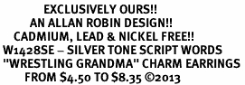 "<bR>                EXCLUSIVELY OURS!! <BR>           AN ALLAN ROBIN DESIGN!! <BR>     CADMIUM, LEAD & NICKEL FREE!! <BR> W1428SE - SILVER TONE SCRIPT WORDS <Br> ""WRESTLING GRANDMA"" CHARM EARRINGS <BR>         FROM $4.50 TO $8.35 �13"