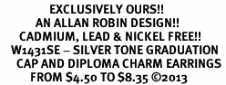 <bR>                  EXCLUSIVELY OURS!! <BR>             AN ALLAN ROBIN DESIGN!! <BR>       CADMIUM, LEAD & NICKEL FREE!! <BR>    W1431SE - SILVER TONE GRADUATION <BR>      CAP AND DIPLOMA CHARM EARRINGS <BR>           FROM $4.50 TO $8.35 ©2013