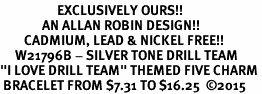 "<Br>                   EXCLUSIVELY OURS!!  <Br>              AN ALLAN ROBIN DESIGN!!  <Br>        CADMIUM, LEAD & NICKEL FREE!!  <Br>     W21796B - SILVER TONE DRILL TEAM  <BR>""I LOVE DRILL TEAM"" THEMED FIVE CHARM <BR> BRACELET FROM $7.31 TO $16.25  �15"
