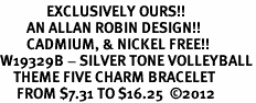<Br>              EXCLUSIVELY OURS!!<Br>        AN ALLAN ROBIN DESIGN!!<Br>        CADMIUM, & NICKEL FREE!! <Br>W19329B - SILVER TONE VOLLEYBALL<BR>    THEME FIVE CHARM BRACELET <BR>     FROM $7.31 TO $16.25  �12
