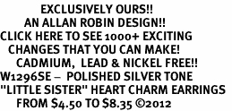"<bR>               EXCLUSIVELY OURS!!<BR>         AN ALLAN ROBIN DESIGN!!<BR>CLICK HERE TO SEE 1000+ EXCITING<BR>   CHANGES THAT YOU CAN MAKE!<BR>      CADMIUM,  LEAD & NICKEL FREE!! <BR>W1296SE -  POLISHED SILVER TONE <BR>""LITTLE SISTER"" HEART CHARM EARRINGS  <BR>      FROM $4.50 TO $8.35 ©2012"