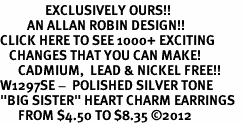 "<bR>               EXCLUSIVELY OURS!!<BR>         AN ALLAN ROBIN DESIGN!!<BR>CLICK HERE TO SEE 1000+ EXCITING<BR>   CHANGES THAT YOU CAN MAKE!<BR>      CADMIUM,  LEAD & NICKEL FREE!! <BR>W1297SE -  POLISHED SILVER TONE <BR>""BIG SISTER"" HEART CHARM EARRINGS  <BR>      FROM $4.50 TO $8.35 ©2012"