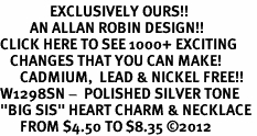 "<bR>               EXCLUSIVELY OURS!!<BR>         AN ALLAN ROBIN DESIGN!!<BR>CLICK HERE TO SEE 1000+ EXCITING<BR>   CHANGES THAT YOU CAN MAKE!<BR>      CADMIUM,  LEAD & NICKEL FREE!! <BR>W1298SN -  POLISHED SILVER TONE <Br>""BIG SIS"" HEART CHARM & NECKLACE <BR>      FROM $4.50 TO $8.35 ©2012"