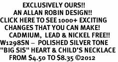 "<bR>               EXCLUSIVELY OURS!!<BR>         AN ALLAN ROBIN DESIGN!!<BR>CLICK HERE TO SEE 1000+ EXCITING<BR>   CHANGES THAT YOU CAN MAKE!<BR>      CADMIUM,  LEAD & NICKEL FREE!! <BR>W1298SN -  POLISHED SILVER TONE <Br>""BIG SIS"" HEART & CHILD'S NECKLACE <BR>      FROM $4.50 TO $8.35 ©2012"