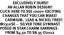 <bR>               EXCLUSIVELY OURS!!<BR>         AN ALLAN ROBIN DESIGN!!<BR>CLICK HERE TO SEE 1000+ EXCITING<BR>   CHANGES THAT YOU CAN MAKE!<BR>      CADMIUM,  LEAD & NICKEL FREE!! <BR>W1310SE -  SILVER TONE GYMNAST <BR>POSED IN STAR CHARM EARRINGS  <BR>      FROM $4.50 TO $8.35 �12