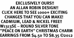 "<bR>                 EXCLUSIVELY OURS!!<BR>           AN ALLAN ROBIN DESIGN!!<BR>  CLICK HERE TO SEE 1000+ EXCITING<BR>     CHANGES THAT YOU CAN MAKE!<BR> CADMIUM, LEAD & NICKEL FREE!! <BR>W1313SE - ROUND SILVER TONE <BR>""PEACE ON EARTH"" CHRISTMAS CHARM <BR>EARRINGS FROM $4.50 TO $8.35 ©2012"