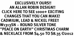 "<bR>                 EXCLUSIVELY OURS!!<BR>           AN ALLAN ROBIN DESIGN!!<BR>  CLICK HERE TO SEE 1000+ EXCITING<BR>     CHANGES THAT YOU CAN MAKE!<BR> CADMIUM, LEAD & NICKEL FREE!! <BR>W1313SN - ROUND SILVER TONE <BR>""PEACE ON EARTH"" CHRISTMAS CHARM <BR>& NECKLACE FROM $4.50 TO $8.35 ©2012"