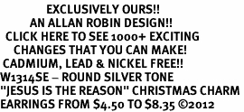 "<bR>                 EXCLUSIVELY OURS!!<BR>           AN ALLAN ROBIN DESIGN!!<BR>  CLICK HERE TO SEE 1000+ EXCITING<BR>     CHANGES THAT YOU CAN MAKE!<BR> CADMIUM, LEAD & NICKEL FREE!! <BR>W1314SE - ROUND SILVER TONE <BR>""JESUS IS THE REASON"" CHRISTMAS CHARM <BR>EARRINGS FROM $4.50 TO $8.35 ©2012"