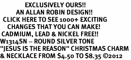 "<bR>                 EXCLUSIVELY OURS!!<BR>           AN ALLAN ROBIN DESIGN!!<BR>  CLICK HERE TO SEE 1000+ EXCITING<BR>     CHANGES THAT YOU CAN MAKE!<BR> CADMIUM, LEAD & NICKEL FREE!! <BR>W1314SN - ROUND SILVER TONE <BR>""JESUS IS THE REASON"" CHRISTMAS CHARM <BR>& NECKLACE FROM $4.50 TO $8.35 ©2012"