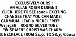 "<bR>                 EXCLUSIVELY OURS!!<BR>           AN ALLAN ROBIN DESIGN!!<BR>  CLICK HERE TO SEE 1000+ EXCITING<BR>     CHANGES THAT YOU CAN MAKE!<BR> CADMIUM, LEAD & NICKEL FREE!! <BR>W1315SN - ROUND SILVER TONE <BR>   ""WISE MEN"" CHRISTMAS CHARM <BR>& NECKLACE FROM $4.50 TO $8.35 ©2012"