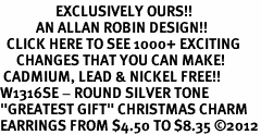 "<bR>                 EXCLUSIVELY OURS!!<BR>           AN ALLAN ROBIN DESIGN!!<BR>  CLICK HERE TO SEE 1000+ EXCITING<BR>     CHANGES THAT YOU CAN MAKE!<BR> CADMIUM, LEAD & NICKEL FREE!! <BR>W1316SE - ROUND SILVER TONE <BR>""GREATEST GIFT"" CHRISTMAS CHARM <BR>EARRINGS FROM $4.50 TO $8.35 ©2012"
