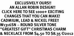"<bR>                 EXCLUSIVELY OURS!!<BR>           AN ALLAN ROBIN DESIGN!!<BR>  CLICK HERE TO SEE 1000+ EXCITING<BR>     CHANGES THAT YOU CAN MAKE!<BR> CADMIUM, LEAD & NICKEL FREE!! <BR>W1316SN - ROUND SILVER TONE <BR>""GREATEST GIFT"" CHRISTMAS CHARM <BR>& NECKLACE FROM $4.50 TO $8.35 ©2012"