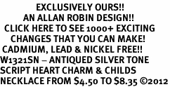 <bR>                 EXCLUSIVELY OURS!!<BR>           AN ALLAN ROBIN DESIGN!!<BR>  CLICK HERE TO SEE 1000+ EXCITING<BR>     CHANGES THAT YOU CAN MAKE!<BR> CADMIUM, LEAD & NICKEL FREE!! <BR>W1321SN - ANTIQUED SILVER TONE <BR>SCRIPT HEART CHARM & CHILDS <BR>NECKLACE FROM $4.50 TO $8.35 ©2012
