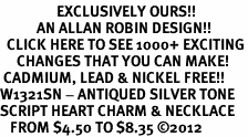 <bR>                 EXCLUSIVELY OURS!!<BR>           AN ALLAN ROBIN DESIGN!!<BR>  CLICK HERE TO SEE 1000+ EXCITING<BR>     CHANGES THAT YOU CAN MAKE!<BR> CADMIUM, LEAD & NICKEL FREE!! <BR>W1321SN - ANTIQUED SILVER TONE <BR>SCRIPT HEART CHARM & NECKLACE <BR>   FROM $4.50 TO $8.35 ©2012