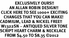 <bR>                EXCLUSIVELY OURS!!<BR>          AN ALLAN ROBIN DESIGN!!<BR> CLICK HERE TO SEE 1000+ EXCITING<BR>    CHANGES THAT YOU CAN MAKE!<BR>CADMIUM, LEAD & NICKEL FREE!! <BR> W1322SN - ANTIQUED SILVER TONE <BR>SCRIPT HEART CHARM & NECKLACE <BR>     FROM $4.50 TO $8.35 ©2012