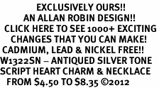 <bR>                 EXCLUSIVELY OURS!!<BR>           AN ALLAN ROBIN DESIGN!!<BR>  CLICK HERE TO SEE 1000+ EXCITING<BR>     CHANGES THAT YOU CAN MAKE!<BR> CADMIUM, LEAD & NICKEL FREE!! <BR>W1322SN - ANTIQUED SILVER TONE <BR>SCRIPT HEART CHARM & NECKLACE <BR>   FROM $4.50 TO $8.35 ©2012