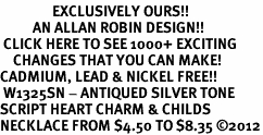 <bR>                EXCLUSIVELY OURS!!<BR>          AN ALLAN ROBIN DESIGN!!<BR> CLICK HERE TO SEE 1000+ EXCITING<BR>    CHANGES THAT YOU CAN MAKE!<BR>CADMIUM, LEAD & NICKEL FREE!! <BR> W1325SN - ANTIQUED SILVER TONE <BR>SCRIPT HEART CHARM & CHILDS <BR>NECKLACE FROM $4.50 TO $8.35 ©2012