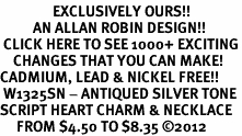 <bR>                EXCLUSIVELY OURS!!<BR>          AN ALLAN ROBIN DESIGN!!<BR> CLICK HERE TO SEE 1000+ EXCITING<BR>    CHANGES THAT YOU CAN MAKE!<BR>CADMIUM, LEAD & NICKEL FREE!! <BR> W1325SN - ANTIQUED SILVER TONE <BR>SCRIPT HEART CHARM & NECKLACE <BR>     FROM $4.50 TO $8.35 ©2012