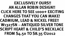 <bR>                EXCLUSIVELY OURS!!<BR>          AN ALLAN ROBIN DESIGN!!<BR> CLICK HERE TO SEE 1000+ EXCITING<BR>    CHANGES THAT YOU CAN MAKE!<BR>CADMIUM, LEAD & NICKEL FREE!! <BR> W1327SN - ANTIQUED SILVER TONE <BR>SCRIPT HEART & CHILD'S NECKLACE <BR>     FROM $4.50 TO $8.35 ©2012