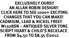 <bR>                EXCLUSIVELY OURS!!<BR>          AN ALLAN ROBIN DESIGN!!<BR> CLICK HERE TO SEE 1000+ EXCITING<BR>    CHANGES THAT YOU CAN MAKE!<BR>CADMIUM, LEAD & NICKEL FREE!! <BR> W1328SN - ANTIQUED SILVER TONE <BR>SCRIPT HEART & CHILD'S NECKLACE <BR>     FROM $4.50 TO $8.35 ©2012
