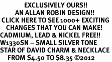 <bR>                EXCLUSIVELY OURS!!<BR>          AN ALLAN ROBIN DESIGN!!<BR> CLICK HERE TO SEE 1000+ EXCITING<BR>    CHANGES THAT YOU CAN MAKE!<BR>CADMIUM, LEAD & NICKEL FREE!! <BR>W1330SN - SMALL SILVER TONE <BR>STAR OF DAVID CHARM & NECKLACE <BR>     FROM $4.50 TO $8.35 �12