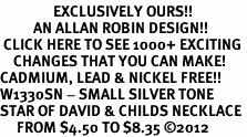 <bR>                EXCLUSIVELY OURS!!<BR>          AN ALLAN ROBIN DESIGN!!<BR> CLICK HERE TO SEE 1000+ EXCITING<BR>    CHANGES THAT YOU CAN MAKE!<BR>CADMIUM, LEAD & NICKEL FREE!! <BR>W1330SN - SMALL SILVER TONE <BR>STAR OF DAVID & CHILDS NECKLACE <BR>     FROM $4.50 TO $8.35 ©2012