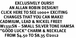 "<bR>                EXCLUSIVELY OURS!!<BR>          AN ALLAN ROBIN DESIGN!!<BR> CLICK HERE TO SEE 1000+ EXCITING<BR>    CHANGES THAT YOU CAN MAKE!<BR>CADMIUM, LEAD & NICKEL FREE!! <BR>W1331SN - SMALL SILVER TONE HAMSA <BR>""GOOD LUCK"" CHARM & NECKLACE <BR>     FROM $4.50 TO $8.35 ©2012"