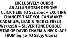<bR>                EXCLUSIVELY OURS!!<BR>          AN ALLAN ROBIN DESIGN!!<BR> CLICK HERE TO SEE 1000+ EXCITING<BR>    CHANGES THAT YOU CAN MAKE!<BR>CADMIUM, LEAD & NICKEL FREE!! <BR>W1332SN - SILVER TONE DOUBLE <BR>STAR OF DAVID CHARM & NECKLACE <BR>     FROM $4.50 TO $8.35 ©2012