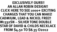 <bR>                EXCLUSIVELY OURS!!<BR>          AN ALLAN ROBIN DESIGN!!<BR> CLICK HERE TO SEE 1000+ EXCITING<BR>    CHANGES THAT YOU CAN MAKE!<BR>CADMIUM, LEAD & NICKEL FREE!! <BR>W1332SN - SILVER TONE DOUBLE <BR>STAR OF DAVID & CHILDS NECKLACE <BR>     FROM $4.50 TO $8.35 �12