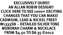 <bR>                EXCLUSIVELY OURS!!<BR>          AN ALLAN ROBIN DESIGN!!<BR> CLICK HERE TO SEE 1000+ EXCITING<BR>    CHANGES THAT YOU CAN MAKE!<BR>CADMIUM, LEAD & NICKEL FREE!! <BR>W1333SN - DETAILED SILVER TONE <BR>  MENORAH CHARM & NECKLACE <BR>     FROM $4.50 TO $8.35 �12