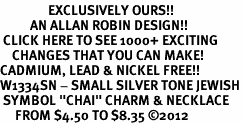 "<bR>                EXCLUSIVELY OURS!!<BR>          AN ALLAN ROBIN DESIGN!!<BR> CLICK HERE TO SEE 1000+ EXCITING<BR>    CHANGES THAT YOU CAN MAKE!<BR>CADMIUM, LEAD & NICKEL FREE!! <BR>W1334SN - SMALL SILVER TONE JEWISH <BR> SYMBOL ""CHAI"" CHARM & NECKLACE <BR>     FROM $4.50 TO $8.35 ©2012"