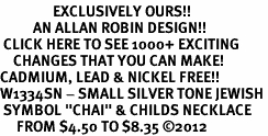 "<bR>                EXCLUSIVELY OURS!!<BR>          AN ALLAN ROBIN DESIGN!!<BR> CLICK HERE TO SEE 1000+ EXCITING<BR>    CHANGES THAT YOU CAN MAKE!<BR>CADMIUM, LEAD & NICKEL FREE!! <BR>W1334SN - SMALL SILVER TONE JEWISH <BR> SYMBOL ""CHAI"" & CHILDS NECKLACE <BR>     FROM $4.50 TO $8.35 ©2012"