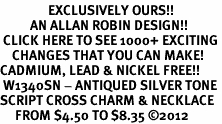 <bR>                EXCLUSIVELY OURS!!<BR>          AN ALLAN ROBIN DESIGN!!<BR> CLICK HERE TO SEE 1000+ EXCITING<BR>    CHANGES THAT YOU CAN MAKE!<BR>CADMIUM, LEAD & NICKEL FREE!! <BR> W1340SN - ANTIQUED SILVER TONE <BR>SCRIPT CROSS CHARM & NECKLACE <BR>     FROM $4.50 TO $8.35 ©2012
