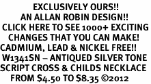 <bR>                EXCLUSIVELY OURS!!<BR>          AN ALLAN ROBIN DESIGN!!<BR> CLICK HERE TO SEE 1000+ EXCITING<BR>    CHANGES THAT YOU CAN MAKE!<BR>CADMIUM, LEAD & NICKEL FREE!! <BR> W1341SN - ANTIQUED SILVER TONE <BR>SCRIPT CROSS & CHILDS NECKLACE <BR>     FROM $4.50 TO $8.35 �12