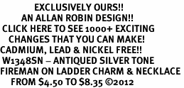 <bR>                EXCLUSIVELY OURS!!<BR>          AN ALLAN ROBIN DESIGN!!<BR> CLICK HERE TO SEE 1000+ EXCITING<BR>    CHANGES THAT YOU CAN MAKE!<BR>CADMIUM, LEAD & NICKEL FREE!! <BR> W1348SN - ANTIQUED SILVER TONE <BR>FIREMAN ON LADDER CHARM & NECKLACE <BR>     FROM $4.50 TO $8.35 ©2012
