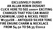 <bR>                EXCLUSIVELY OURS!!<BR>          AN ALLAN ROBIN DESIGN!!<BR> CLICK HERE TO SEE 1000+ EXCITING<BR>    CHANGES THAT YOU CAN MAKE!<BR>CADMIUM, LEAD & NICKEL FREE!! <BR> W1350SN - ANTIQUED SILVER TONE <BR>FIRE ENGINE CHARM & NECKLACE <BR>     FROM $4.50 TO $8.35 �12