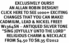 "<bR>                EXCLUSIVELY OURS!!<BR>          AN ALLAN ROBIN DESIGN!!<BR> CLICK HERE TO SEE 1000+ EXCITING<BR>    CHANGES THAT YOU CAN MAKE!<BR>CADMIUM, LEAD & NICKEL FREE!! <BR> W1364SN - ANTIQUED SILVER TONE <BR>  ""SING JOYFULLY UNTO THE LORD"" <BR>       RELIGIOUS CHARM & NECKLACE <BR>     FROM $4.50 TO $8.35 ©2012"