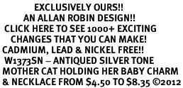 <bR>                EXCLUSIVELY OURS!! <BR>           AN ALLAN ROBIN DESIGN!! <BR>  CLICK HERE TO SEE 1000+ EXCITING <BR>     CHANGES THAT YOU CAN MAKE! <BR> CADMIUM, LEAD & NICKEL FREE!! <BR>  W1373SN - ANTIQUED SILVER TONE <BR> MOTHER CAT HOLDING HER BABY CHARM <BR> & NECKLACE FROM $4.50 TO $8.35 ©2012