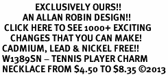 <bR>                 EXCLUSIVELY OURS!!<BR>           AN ALLAN ROBIN DESIGN!!<BR>  CLICK HERE TO SEE 1000+ EXCITING<BR>     CHANGES THAT YOU CAN MAKE!<BR> CADMIUM, LEAD & NICKEL FREE!! <BR> W1389SN - TENNIS PLAYER CHARM <BR> NECKLACE FROM $4.50 TO $8.35 �13