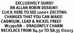 <bR>                 EXCLUSIVELY OURS!!<BR>           AN ALLAN ROBIN DESIGN!!<BR>  CLICK HERE TO SEE 1000+ EXCITING<BR>     CHANGES THAT YOU CAN MAKE!<BR> CADMIUM, LEAD & NICKEL FREE!! <BR>     W1390SN - DRAGONFLY CHARM <BR> NECKLACE FROM $4.50 TO $8.35 �13