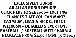 <bR>               EXCLUSIVELY OURS!! <BR>          AN ALLAN ROBIN DESIGN!! <BR> CLICK HERE TO SEE 1000+ EXCITING <BR>       CHANGES THAT YOU CAN MAKE! <BR>    CADMIUM, LEAD & NICKEL FREE!! <BR>   W1406SN - DETAILED SILVER TONE <Br>BASEBALL  / SOFTBALL MITT CHARM & <BR>  NECKLACE FROM $4.50 TO $8.35 ©2013