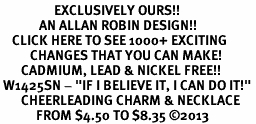 "<bR>                  EXCLUSIVELY OURS!! <BR>             AN ALLAN ROBIN DESIGN!! <BR>    CLICK HERE TO SEE 1000+ EXCITING <BR>          CHANGES THAT YOU CAN MAKE! <BR>       CADMIUM, LEAD & NICKEL FREE!! <BR> W1425SN - ""IF I BELIEVE IT, I CAN DO IT!"" <Br>       CHEERLEADING CHARM & NECKLACE <BR>            FROM $4.50 TO $8.35 ©2013"
