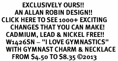 "<bR>               EXCLUSIVELY OURS!! <BR>          AN ALLAN ROBIN DESIGN!! <BR> CLICK HERE TO SEE 1000+ EXCITING <BR>       CHANGES THAT YOU CAN MAKE! <BR>    CADMIUM, LEAD & NICKEL FREE!! <BR>    W1426SN - ""I LOVE GYMNASTICS"" <Br>    WITH GYMNAST CHARM & NECKLACE <BR>        FROM $4.50 TO $8.35 ©2013"